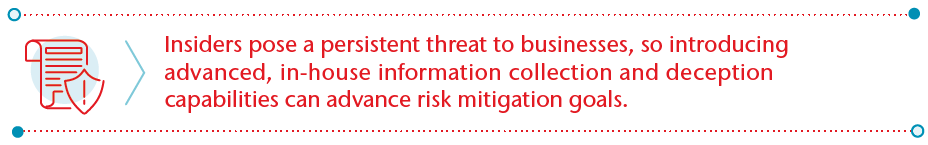 Advanced Countering   Insiders pose a persistent threat to businesses, so introducing advanced, in-house information collection and deception capabilities can advance risk mitigation goals.