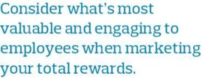 Consider what's most valuable and engaging to employees when marketing your total rewards.