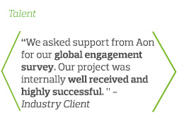 We asked support from Aon for our global engagement survey. Our project was internally well received and highly successful - Industry Client